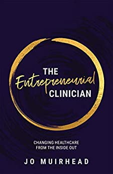 The Entrepreneurial Clinician: Changing Health Care from the Inside Out by [Muirhead, Jo]
