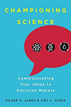 Championing Science: Communicating Your Ideas to Decision Makers by [Aines, Roger D., Aines, Amy L.]