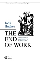 The End of Work: Theological Critiques of Capitalism (Illuminations: Theory & Religion)