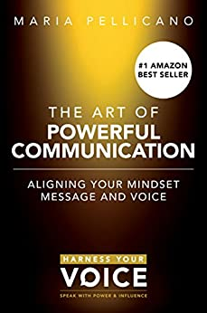 The Art of Powerful Communication: Aligning Your Mindset Message and Voice by [Pellicano, Maria]