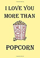 I LOVE YOU MORE THAN POPCORN: A Funny Gift Journal Notebook...A Message For You. NOTEBOOKS Make Great Gifts
