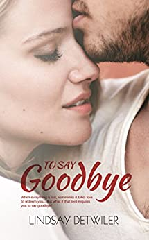 To Say Goodbye by [Detwiler, Lindsay]