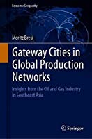 Gateway Cities in Global Production Networks: Insights from the Oil and Gas Industry in Southeast Asia (Economic Geography)