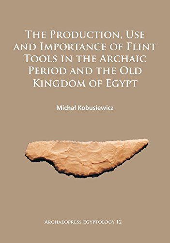 Download The Production, Use and Importance of Flint Tools in the Archaic Period and the Old Kingdom in Egypt (Archaeopress Egyptology) 1784912492