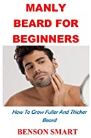 Manly Beard For Beginners: How To Grow Fuller And Thicker Beard