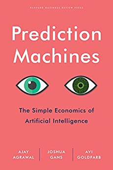Prediction Machines: The Simple Economics of Artificial Intelligence by [Agrawal, Ajay, Gans, Joshua, Goldfarb, Avi]