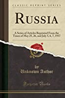 Russia: A Series of Articles Reprinted from the Times of May 25, 26, and July 5, 6, 7, 1937 (Classic Reprint)