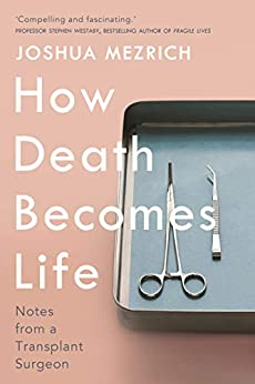 How Death Becomes Life: Notes from a Transplant Surgeon by [Mezrich, Joshua]