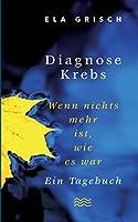 Diagnose Krebs: Wenn nichts mehr ist, wie es war. Ein Tagebuch