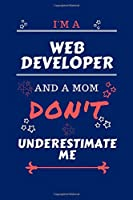 I'm A Web Developer And A Mom Don't Underestimate Me: Perfect Gag Gift For A Web Developer Who Happens To Be A Mom And NOT To Be Underestimated!   Blank Lined Notebook Journal   100 Pages 6 x 9 Format   Office   Work   Job   Humour and Banter   Birthday 