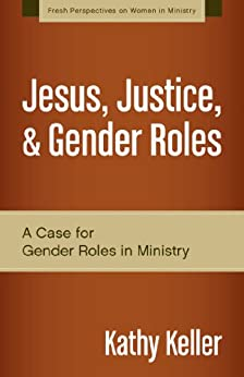 Jesus, Justice, and Gender Roles: A Case for Gender Roles in Ministry (Fresh Perspectives on Women in Ministry) by [Keller, Kathy]