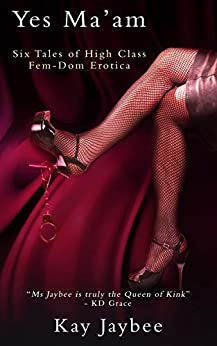 Yes Ma'am: A Collection of Six Femdom Erotic Stories by [Jaybee, Kay]