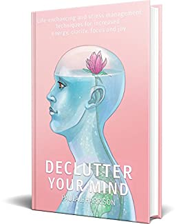 Declutter Your Mind: Life-Enhancing and Stress Management Techniques for Increased Energy, Clarity, Focus and Joy by [Harrison, Paula J.]