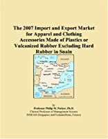 The 2007 Import and Export Market for Apparel and Clothing Accessories Made of Plastics or Vulcanized Rubber Excluding Hard Rubber in Spain