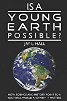 Is a Young Earth Possible?: How Science and History Point to a Youthful World and Why it Matters