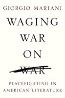 Waging War on War: Peacefighting in American Literature (Global Studies of the United States)