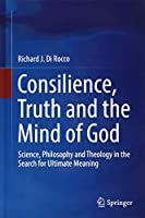 Consilience, Truth and the Mind of God: Science, Philosophy and Theology in the Search for Ultimate Meaning