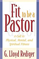 Fit to Be a Pastor: A Call to Physical, Mental, and Spiritual Fitness