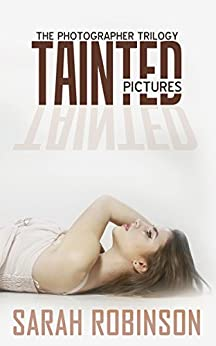 Tainted Pictures (Romantic Suspense Thriller Crime Romance Series: The Photographer Trilogy, Book 2) by [Robinson, Sarah]