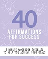 40 Affirmations for Success: 5 Minute Workbook Exercises with Affirmations for Motivation, Goal Setting and Dreaming Big   A Straightforward Approach to Success and Self Discovery   The Perfect Workbook