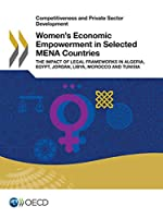 Competitiveness and Private Sector Development Women's Economic Empowerment in Selected Mena Countries the Impact of Legal Frameworks in Algeria, Egypt, Jordan, Libya, Morocco and Tunisia