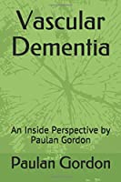Vascular Dementia: An Inside Perspective by Paulan Gordon