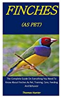 Finches As Pets: The Complete Guide On Everything You Need To Know About Finches As Pet, Training, Care, Feeding And Behavior