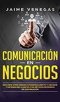 Comunicación en Negocios: Descubre Cómo Crecer Exponencialmente tu Negocio y Obtener más Clientes con Métodos Modernos de Comunicación