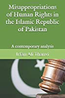 Misappropriations of Human Rights in the Islamic Republic of Pakistan: A contemporary analysis