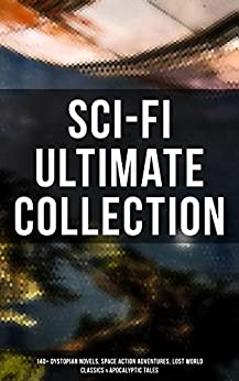 Sci-Fi Ultimate Collection: 140+ Dystopian Novels, Space Action Adventures, Lost World Classics & Apocalyptic Tales by [Wells, H. G., Merritt, Abraham, Wallace, Edgar, Verne, Jules, Poe, Edgar Allan, Shelley, Mary, Abbott, Edwin A., London, Jack, Stevenson, Robert Louis, MacDonald, George, Haggard, Henry Rider, Hodgson, William Hope, Lovecraft, H. P., Bellamy, Edward, Twain, Mark, Doyle, Arthur Conan, Bacon, Francis, Hyne, C. J. Cutcliffe, Gibbon, Lewis Grassic, Cavendish, Margaret, Swift, Jonathan, Morris, William, Butler, Samuel, Bulwer-Lytton, Edward, Cooper, James Fenimore, Gilman, Charlotte Perkins, Gregory, Owen, Benson, Hugh, White, Fred M., Donnelly, Ignatius, Bramah, Ernest, Vinton, Arthur Dudley, Cromie, Robert, Trollope, Anthony, Moffett, Cleveland, Jefferies, Richard, Greg, Percy, Lindsay, David, Hale, Edward Everett, Weinbaum, Stanley G., Kline, Otis Adelbert, Jameson, Malcolm, Serviss, Garrett P., Bennett, Gertrude Barrows]