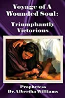 Voyage of a Wounded Soul: Triumphantly Victorious