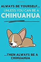 Always Be Yourself Unless You Can Be A Chihuahua Then Always Be A Chihuahua: Cute Dog Lover Journal / Notebook/ Diary Perfect Birthday Card Present or Christmas Gift Show Your Support For Mans Best Friend and The Greatest Pets In The World