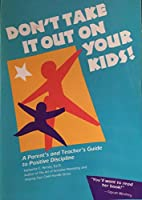 Don't Take It Out on Your Kids! a Parents and Teachers Guide to Positive Discipline