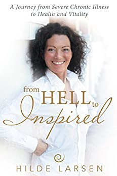 From HELL to Inspired: A Journey from Severe Chronic Illness to Health and Vitality by [Larsen, Hilde]