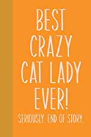 Best Crazy Cat Lady Ever! Seriously. End of Story.: Small Journal in Yellow and Orange for Writing, Journaling, To Do Lists, Notes, Gratitude, Ideas, and More with Funny Cover Quote
