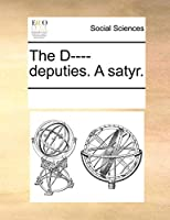 The D---- Deputies. a Satyr.
