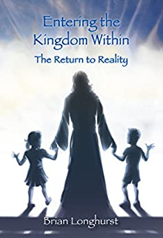 Entering the Kingdom Within: The Return to Reality by [Longhurst, Brian, Longhurst, Brian]