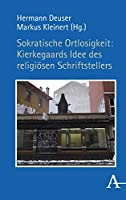 Sokratische Ortlosigkeit: Kierkegaards Idee des religioesen Schriftstellers