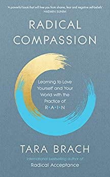 Radical Compassion: Learning to Love Yourself and Your World with the Practice of RAIN by [Brach, Tara]