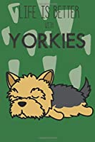 Life Is Better With Yorkies: Cute Yorkie Dog Lover Journal / Notebook / Diary Perfect for Birthday Card Present or Christmas Gift Support Mans Best Friend and The Greatest Pets In The World