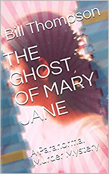 THE GHOST OF MARY JANE: A Paranormal Murder Mystery by [Thompson, Bill, Thompson, William]