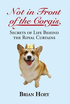 Not in Front of the Corgis: Secrets of Life Behind the Royal Curtains by [Hoey, Brian]