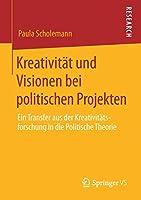 Kreativitaet und Visionen bei politischen Projekten: Ein Transfer aus der Kreativitaetsforschung in die Politische Theorie