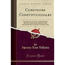 Cuestiones Constitucionales, Vol. 1: Votos del Sr. LIC. D. Ignacio L. Vallarta, Presidente Que Fue de la Suprema Corte de Justicia Nacional, En Los Negocios Más Notables, Resueltos Por Este Tribunal Desde Mayo de 1878 Hasta Noviembre de 1882