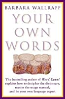 Your Own Words: The Bestselling Author of Word Court Explains How to Decipher Decipher the Dictionary, Master the Usage Manual, and Be Your Own Language Expert
