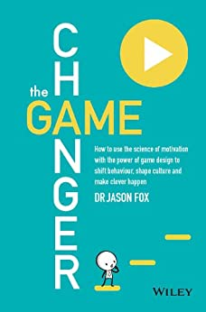 The Game Changer: How to Use the Science of Motivation With the Power of Game Design to Shift Behaviour, Shape Culture and Make Clever Happen by [Fox, Jason]