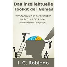 Das intellektuelle Toolkit der Genies: 40 Grundsätze, Die Sie schlauer machen und Sie lehren, wie ein Genie zu denken (German Edition)