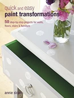 Quick and Easy Paint Transformations: 50 step-by-step ways to makeover your home for next to nothing by [Sloan, Annie]