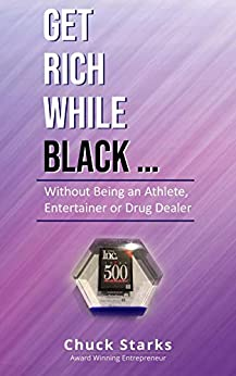 Get Rich While Black..: Without Being an Athlete, Entertainer or Drug Dealer by [Starks, Chuck]