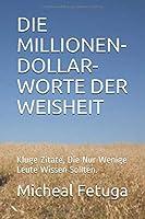 DIE MILLIONEN-DOLLAR-WORTE DER WEISHEIT: Kluge Zitate, Die Nur Wenige Leute Wissen Sollten.